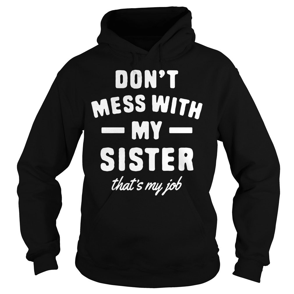 Don't mess with my sister that's my job Hoodie