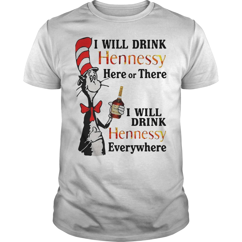 Dr Seuss I will drink hennessy here or there I will drink hennessy everywhere Guys shirt