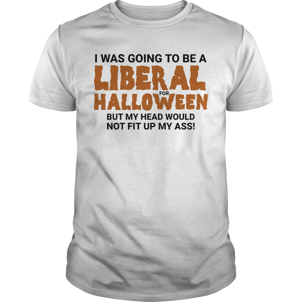 I was going to be a liberal for halloween but my head would not fit up my ass Guys shirt