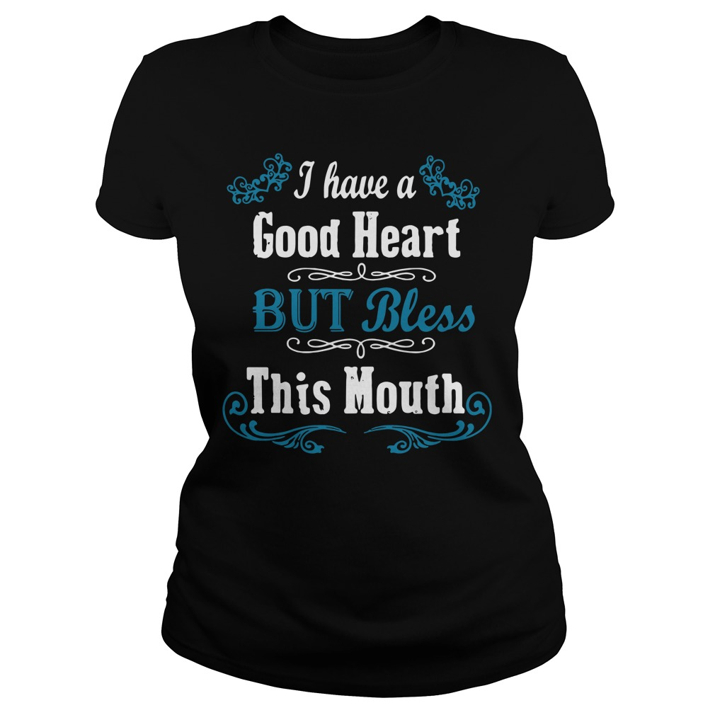 I Have A Good Heart But Bless This Mouth Ladies tee