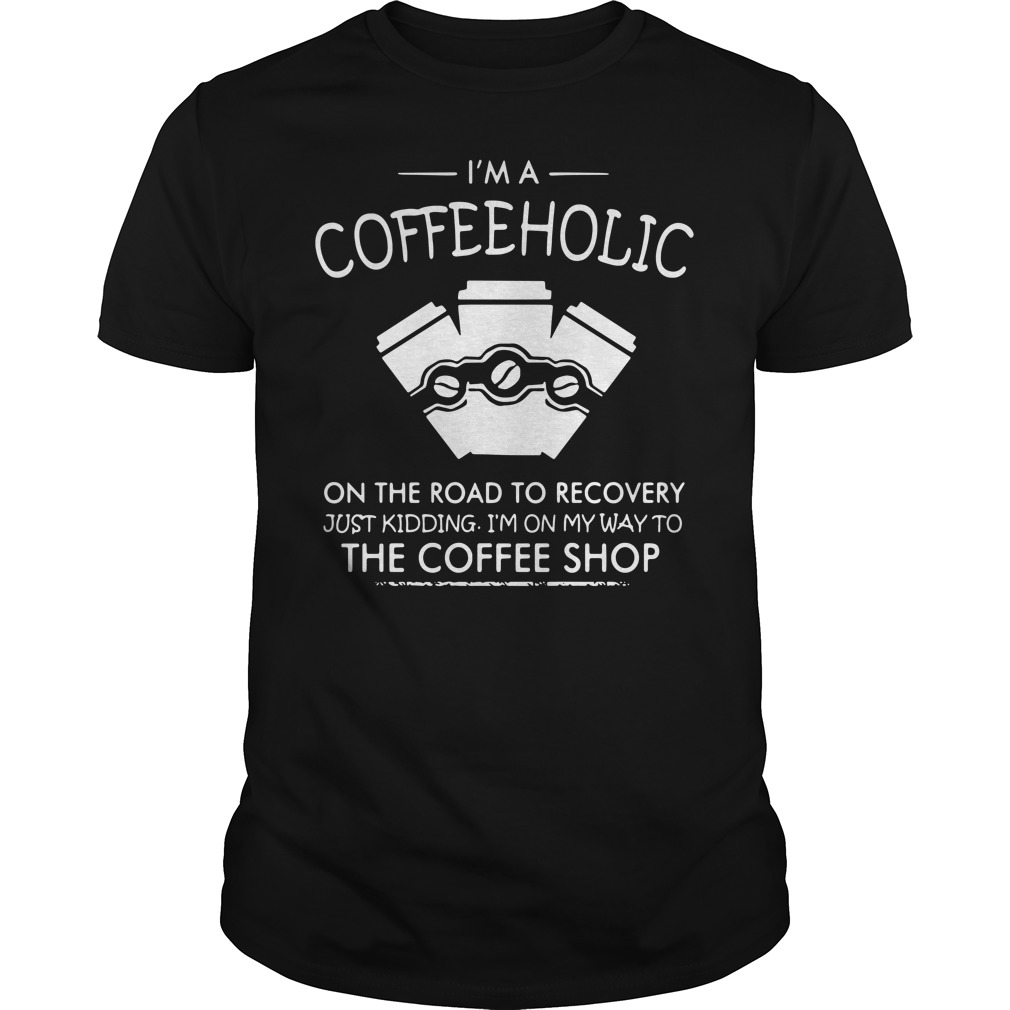 I'm a coffeeholic on the road to recovery just kidding Guys shirt