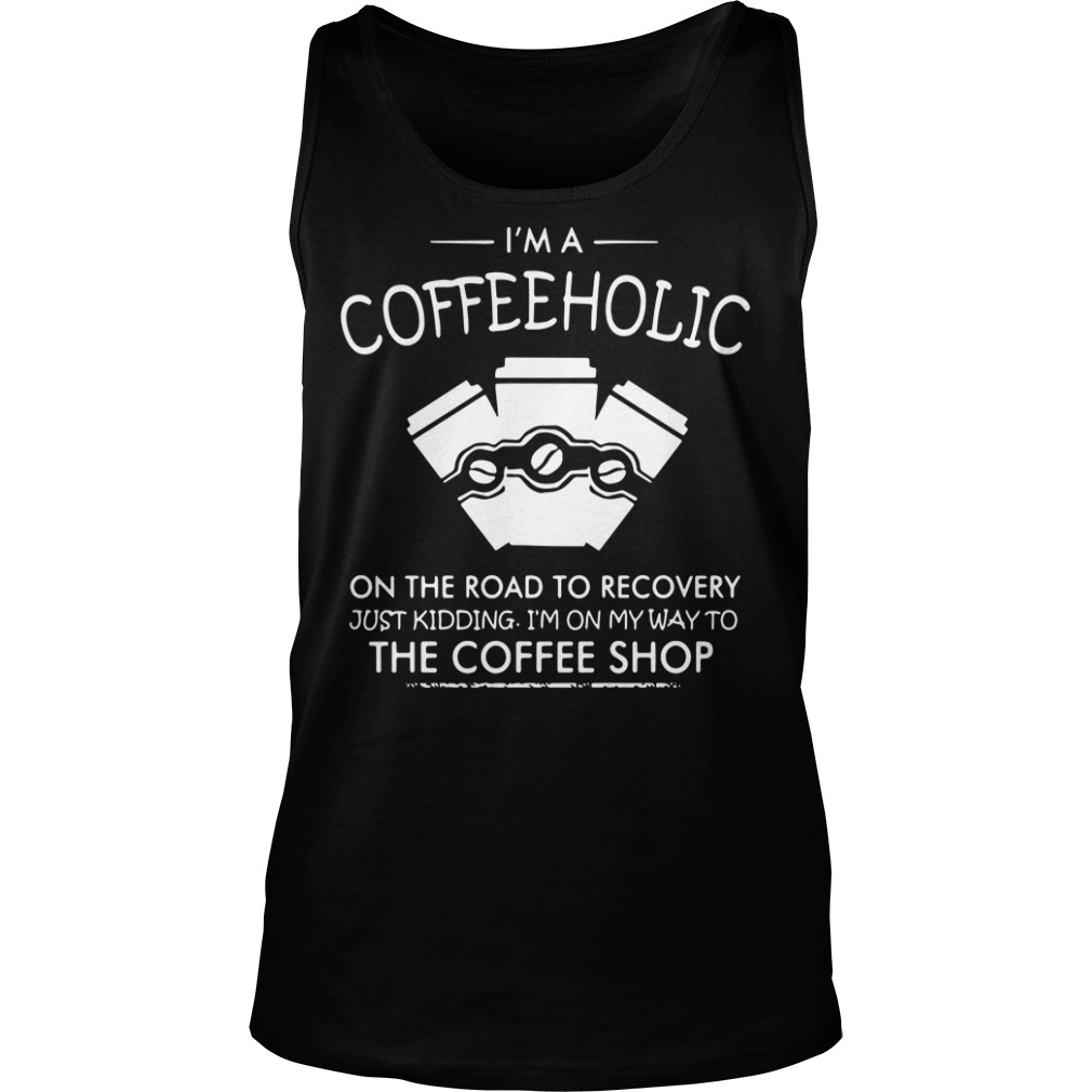 I'm a coffeeholic on the road to recovery just kidding Tank top