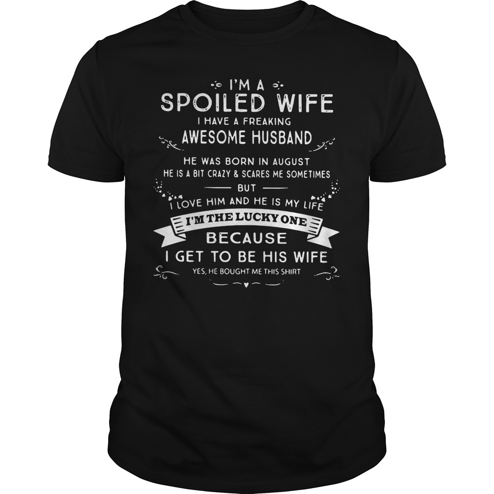 I'm a spoiled wife I have a freaking awesome husband he was born in August Guys shirt