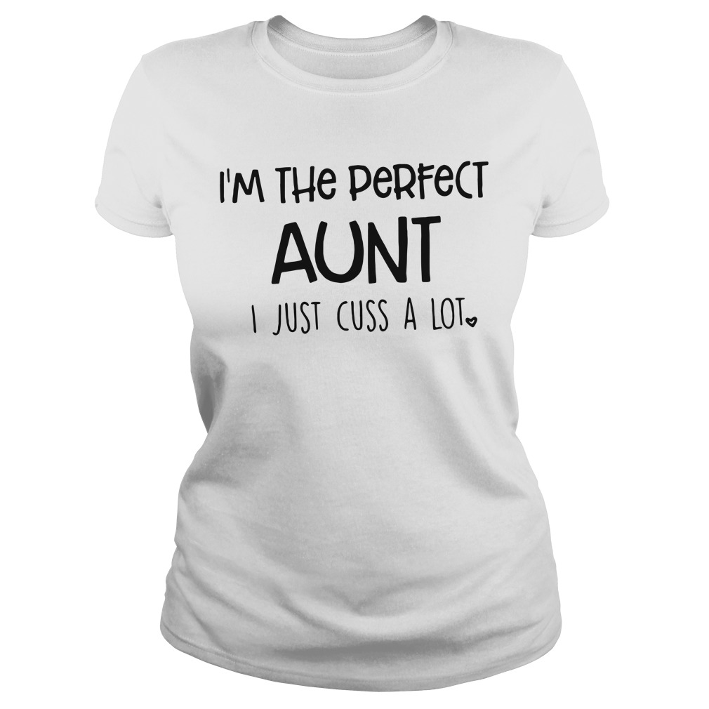 I'm the perfect Aunt I just cuss a lot Ladies tee