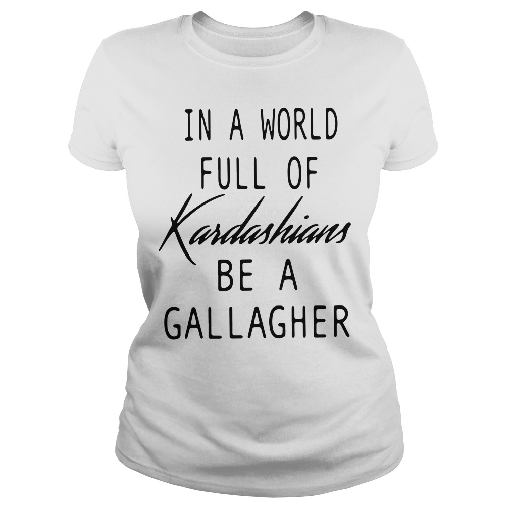 In a world full of Kardashians be a Gallagher Ladies tee