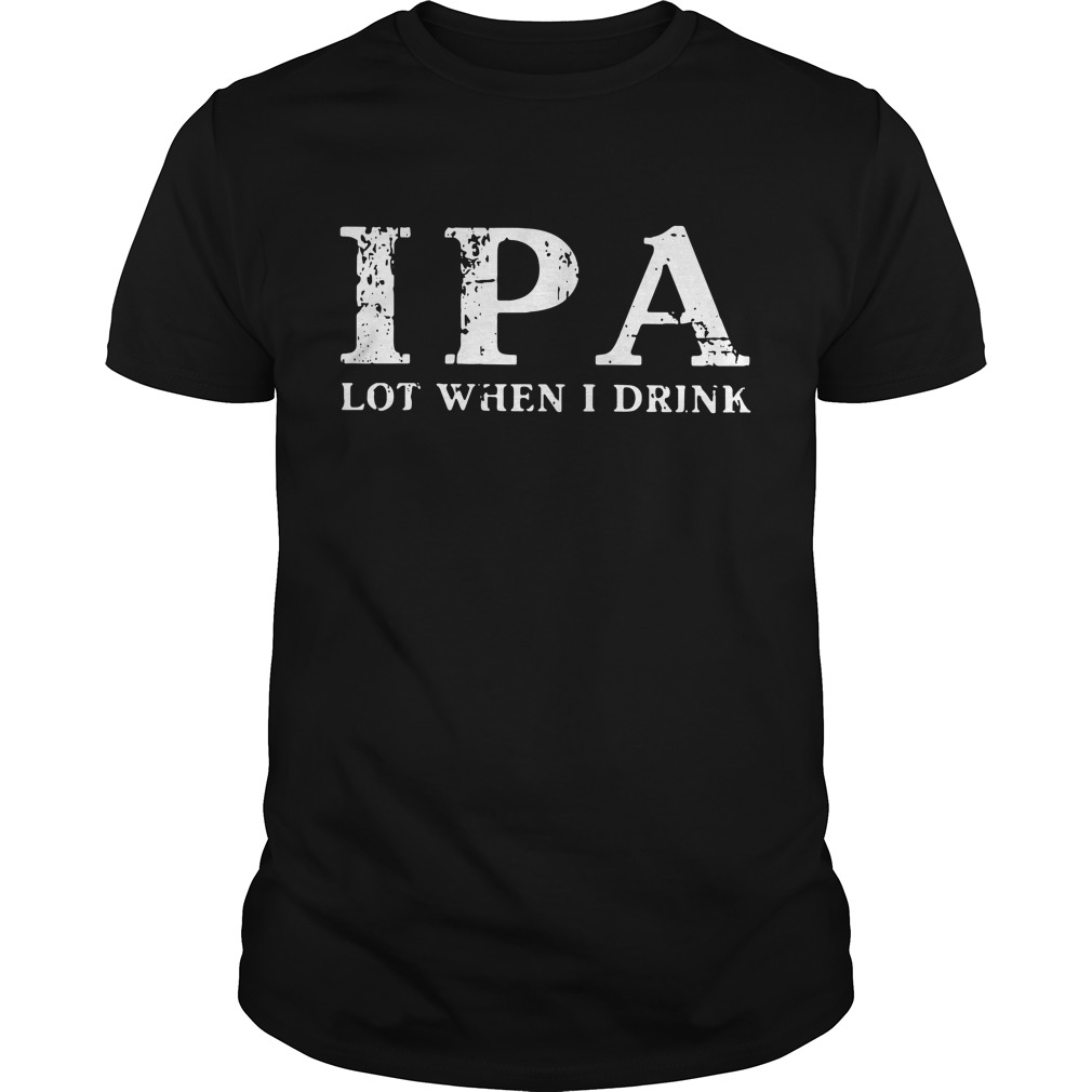 IPA Lot When I Drink Guys shirt
