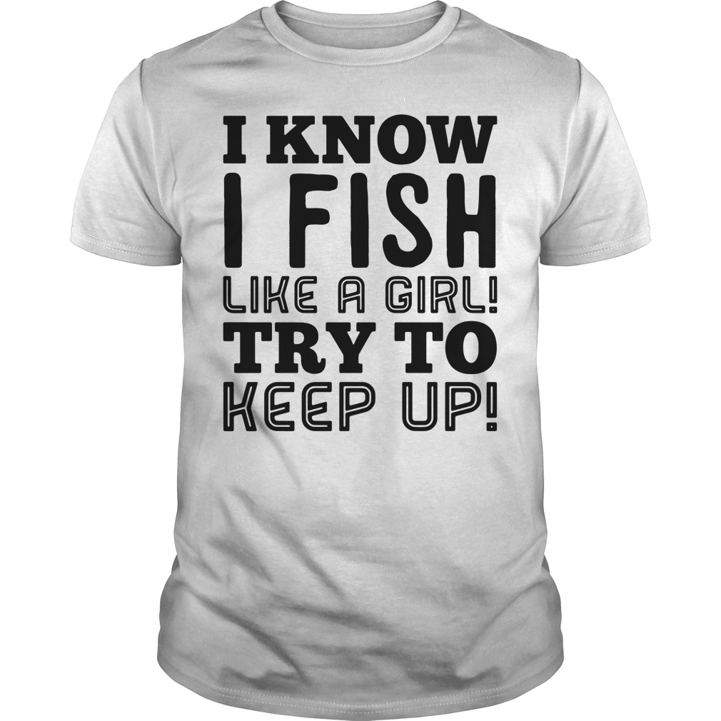 I know I fish like a girl try to keep up Guys shirt