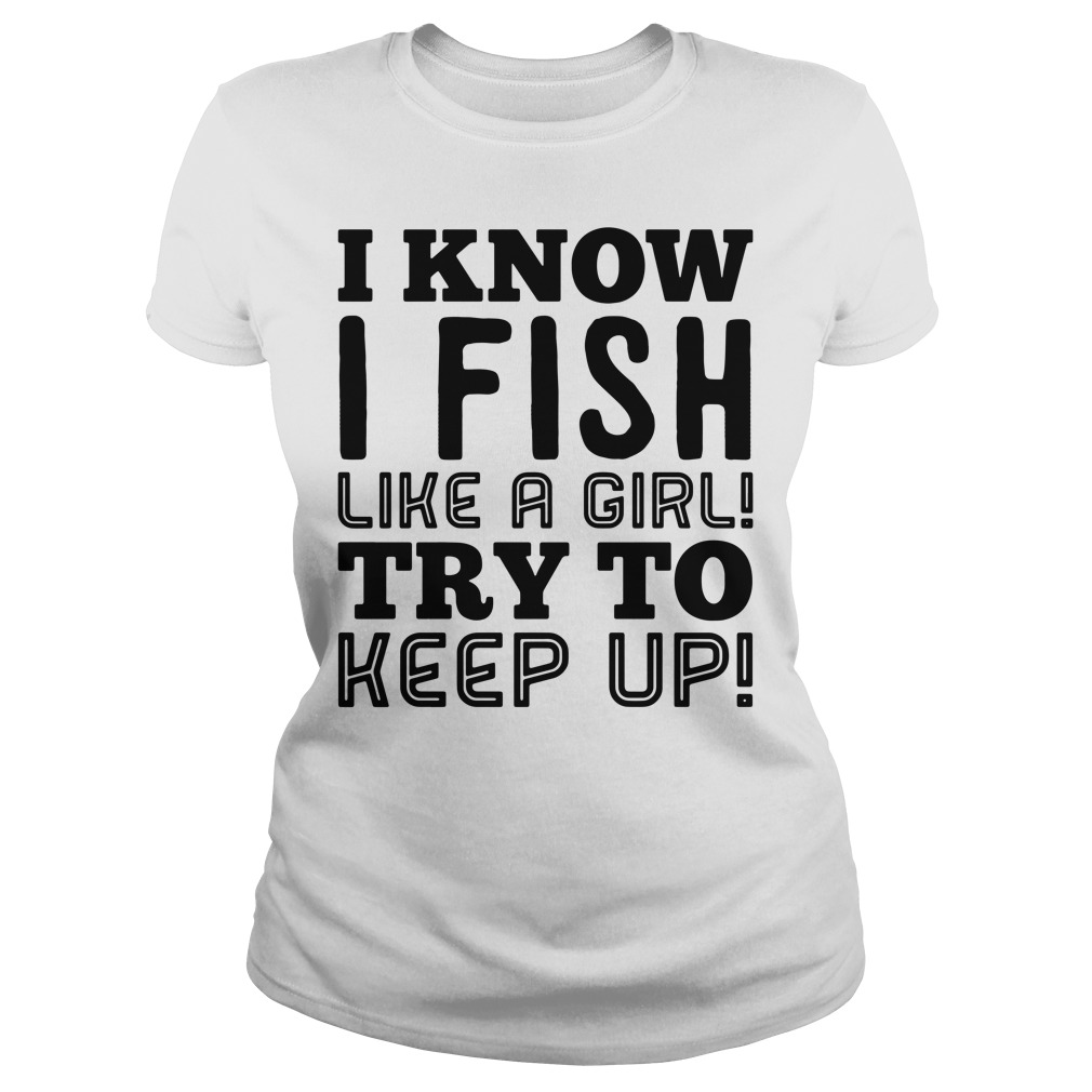 I know I fish like a girl try to keep up Ladies tee