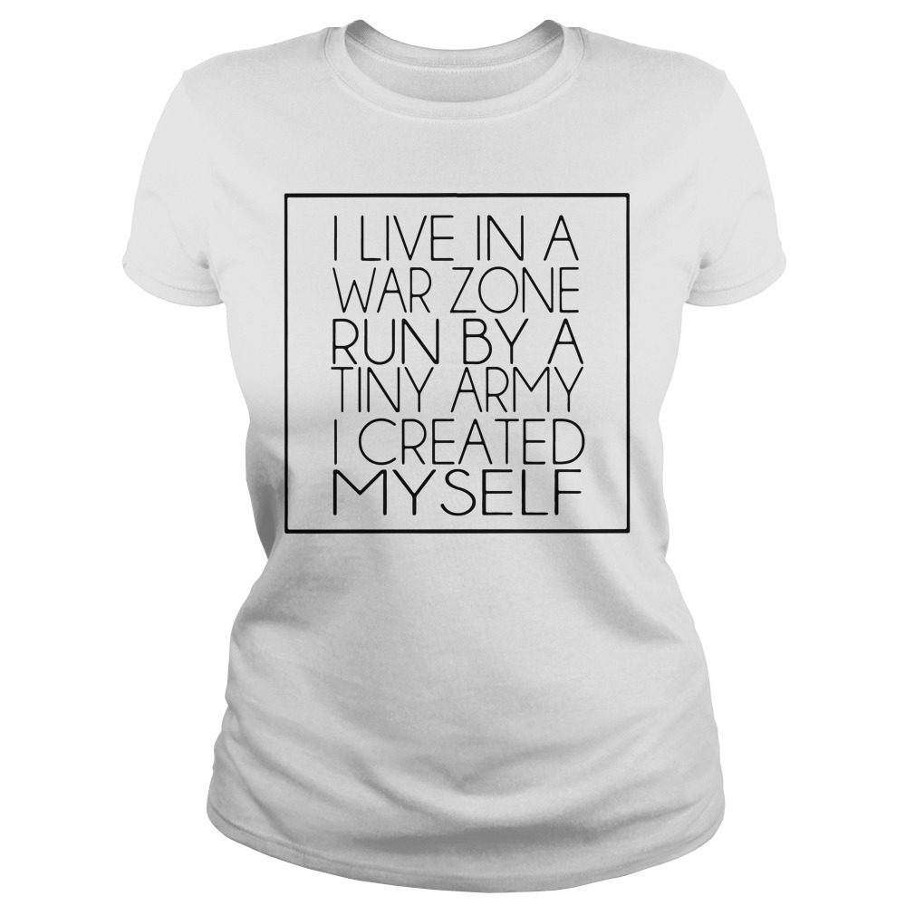 I live in a war zone run by a tiny army I created myself Ladies tee