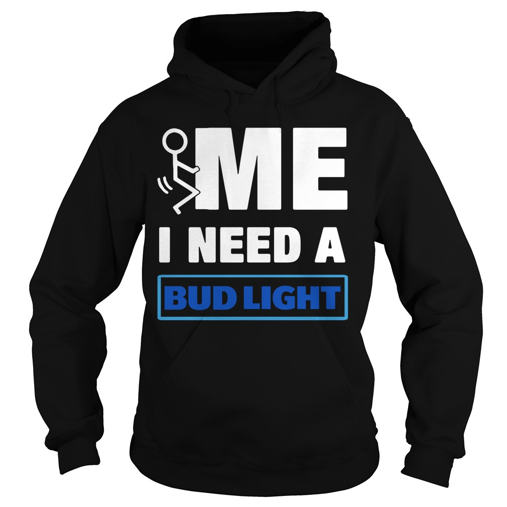 Me I need a Bud Light Hoodie