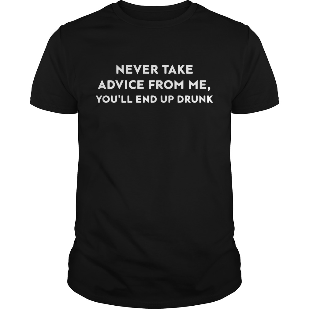 Never take advice from me you'll end up drunk Guys shirt