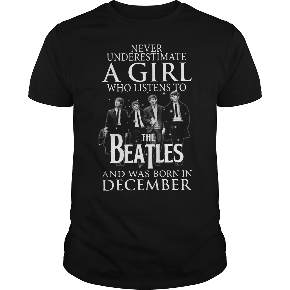 Never underestimate who listens to the Beatles and was born on December Guys shirt