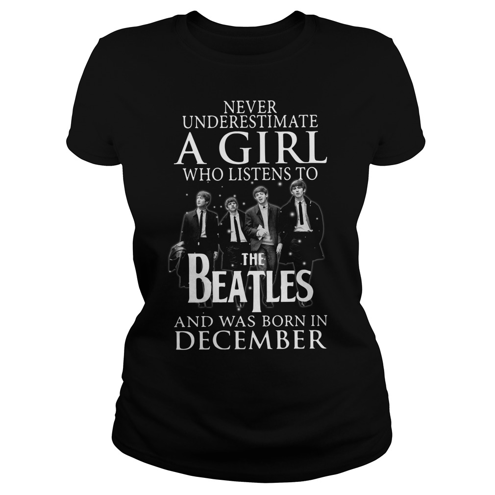 Never underestimate who listens to the Beatles and was born on December Ladies tee
