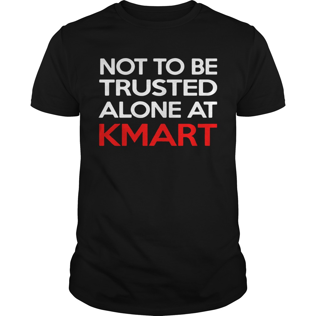 Not to be trusted alone at kmart Guys shirt