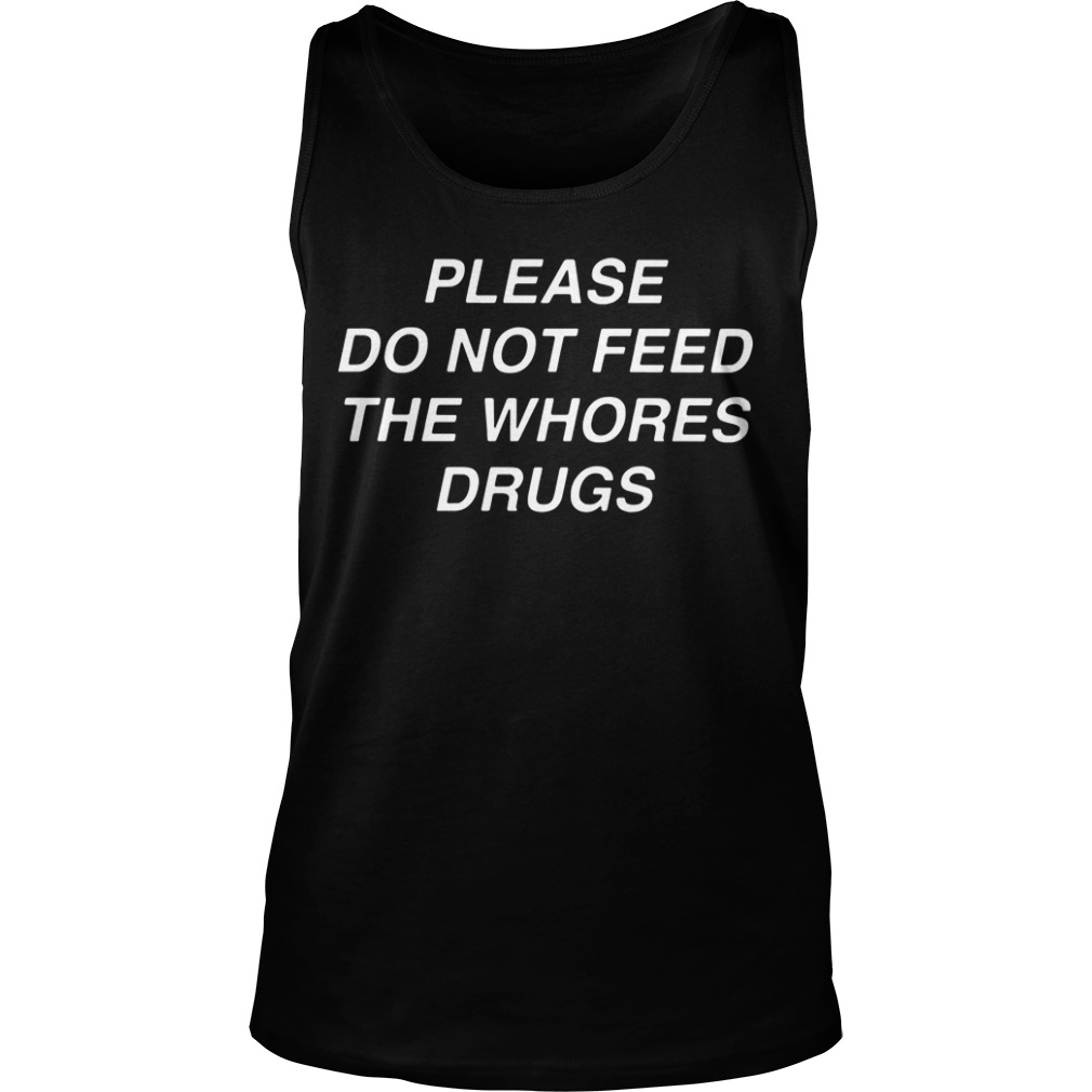 Please do not feed the whores drugs Tank top