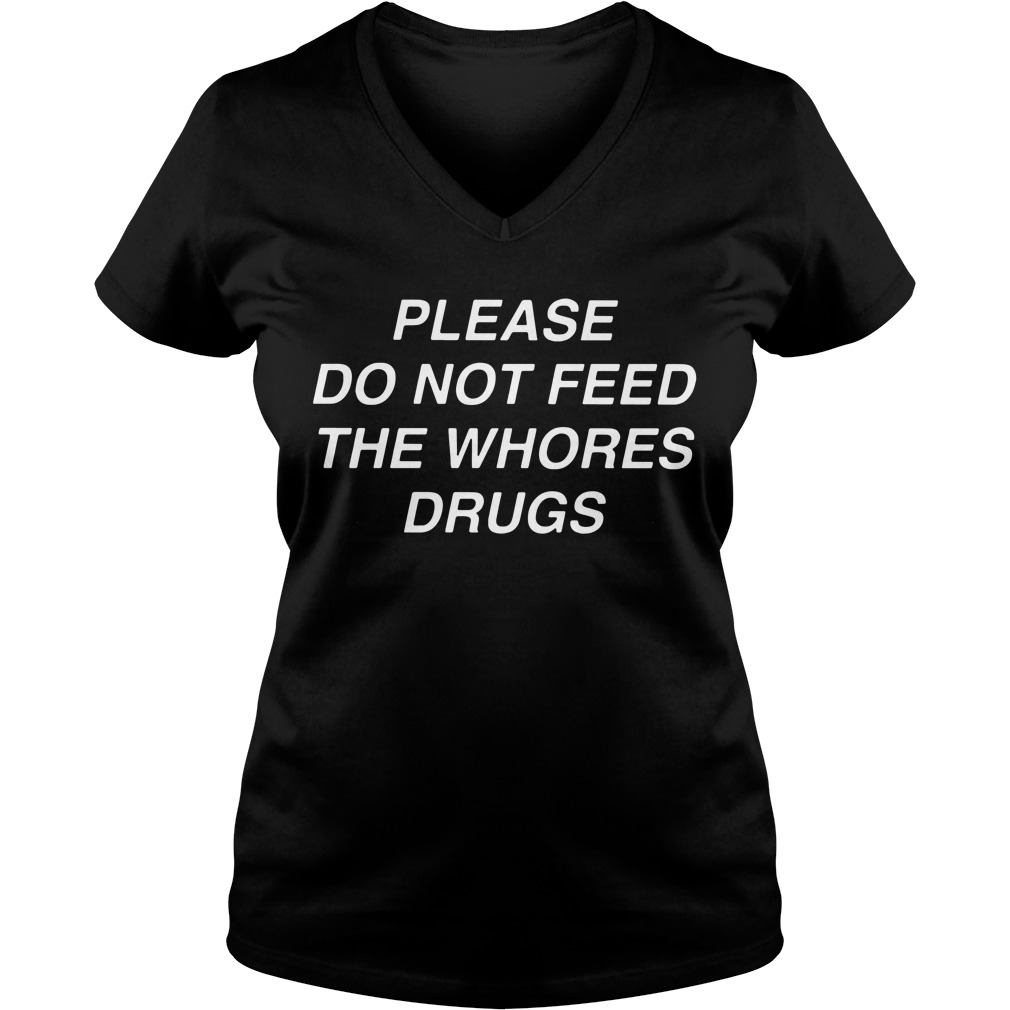 Please do not feed the whores drugs V-neck T-shirt
