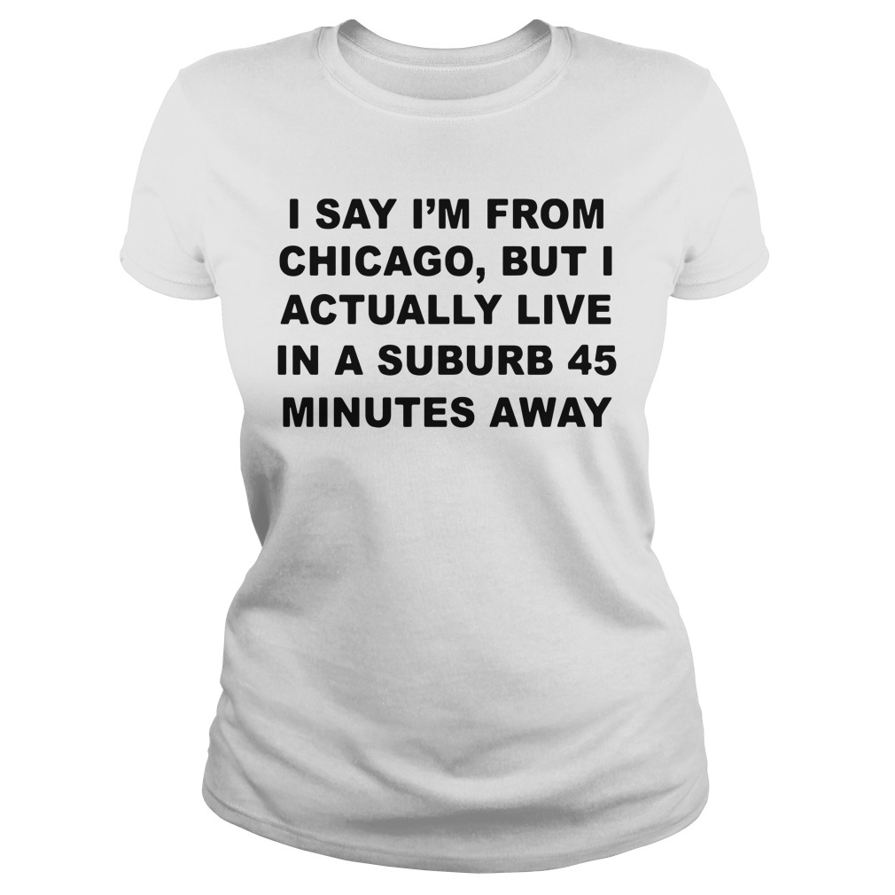 I say I'm from Chicago but I actually live in a suburb 45 minutes away Ladies tee