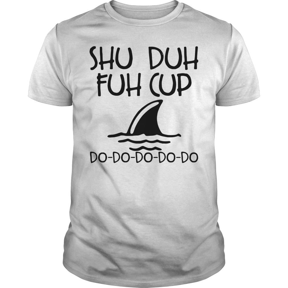 Shuh duh fuh cup shark doo doo doo Guys shirt