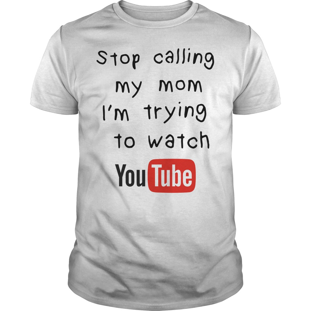 Stop calling I'm trying to watch youtube Guys shirt