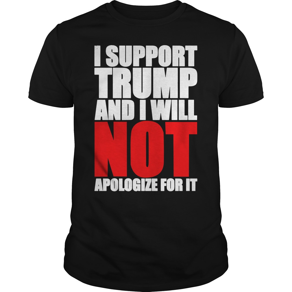 I support Trump and I will not apologize for it Guys shirt
