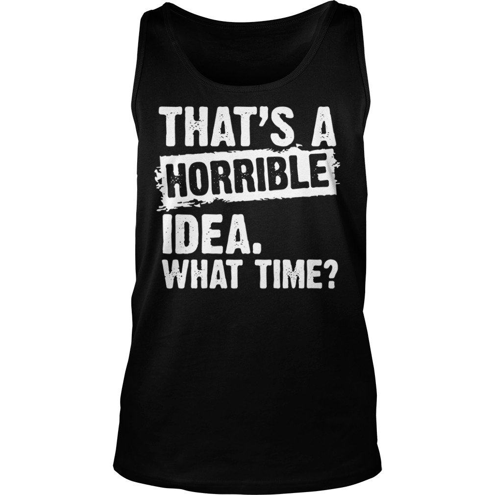 That's a horrible idea what time Tank top