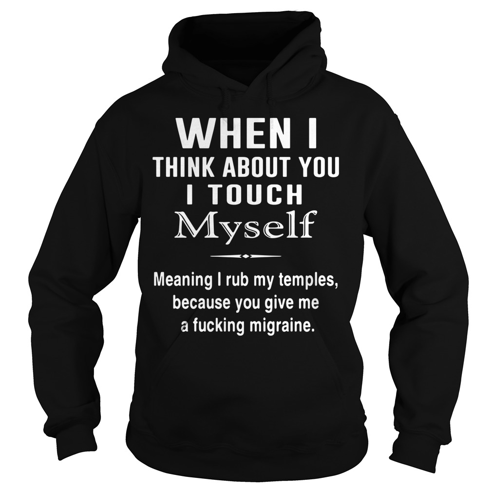 When i think about you i touch myself meaning I reb my temples Hoodie