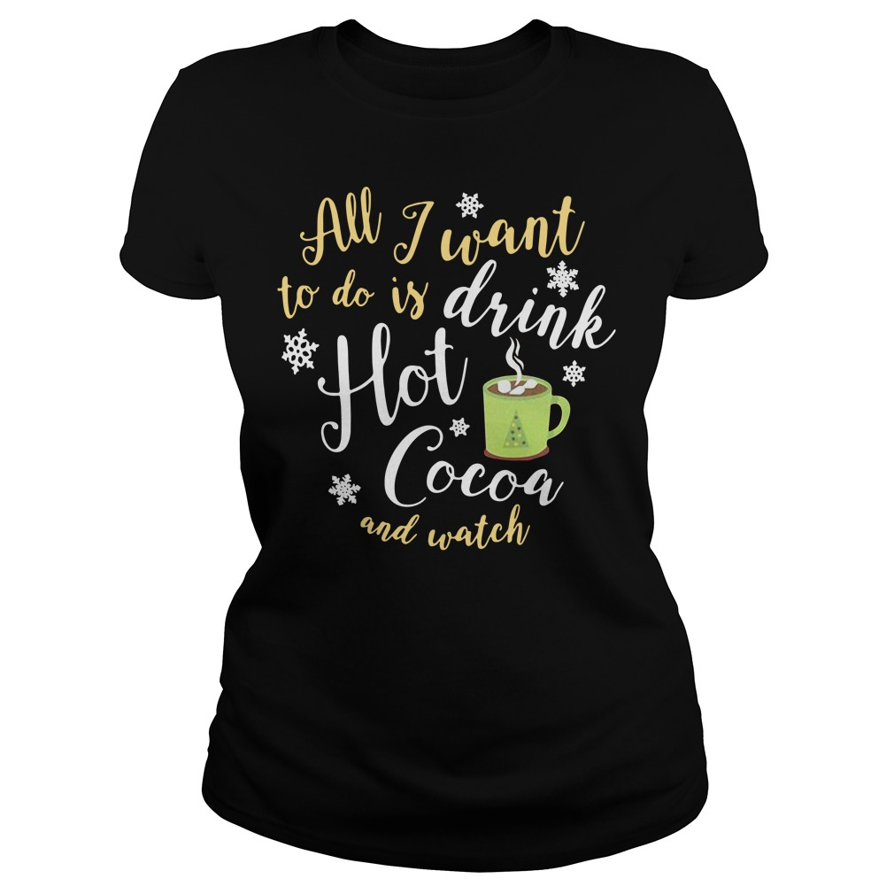All I want to do is drink hot cocoa and watch Hallmark channel Ladies tee