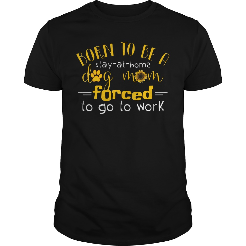 Born to be a stay at home dog mom forced to go to work Guys shirt