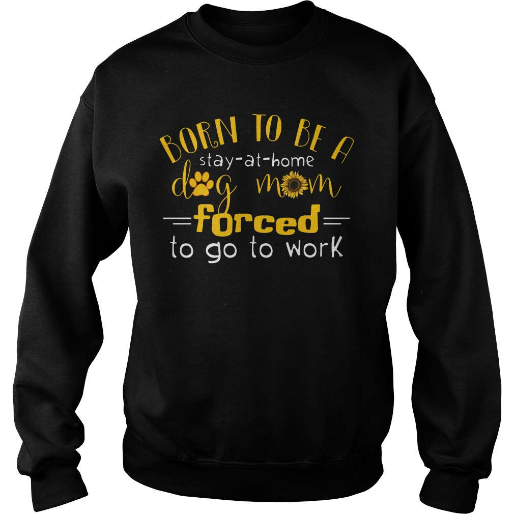 Born to be a stay at home dog mom forced to go to work Sweater