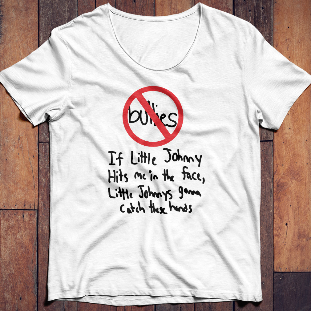 Bullies if little Johnny hits me in the face shirt
