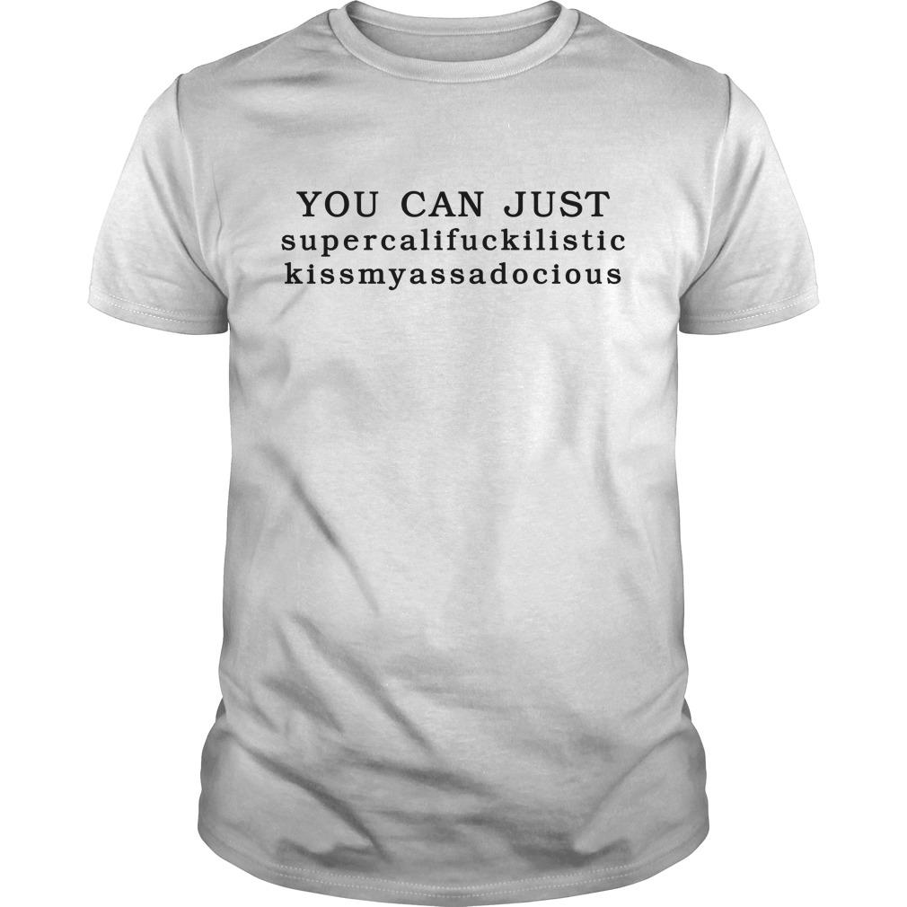 You can just supercalifuckilistic kissmyassadocious Guys shirt