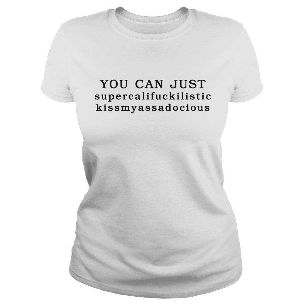 You can just supercalifuckilistic kissmyassadocious Ladies tee