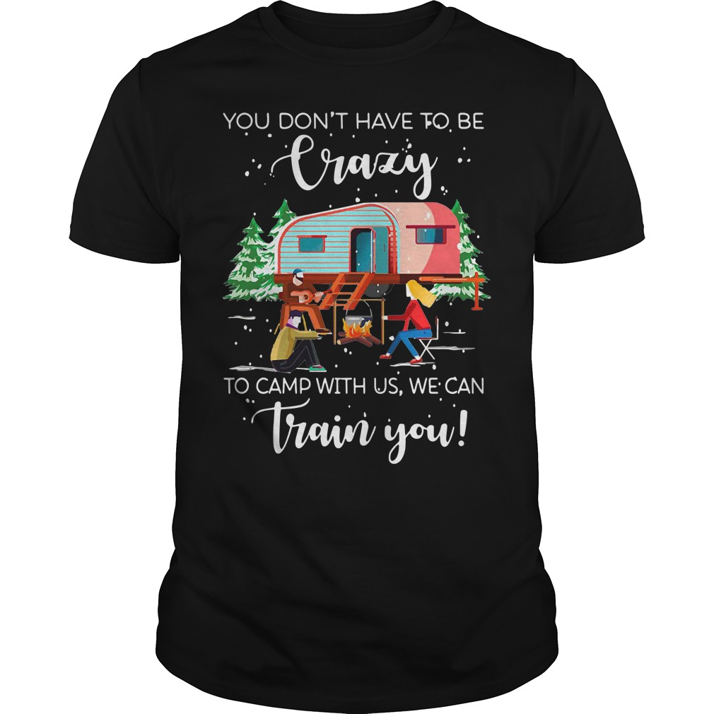 Christmas you don't have to be crazy to camp with us we can train you Guys shirt