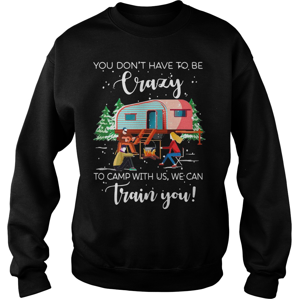Christmas you don't have to be crazy to camp with us we can train you Sweater