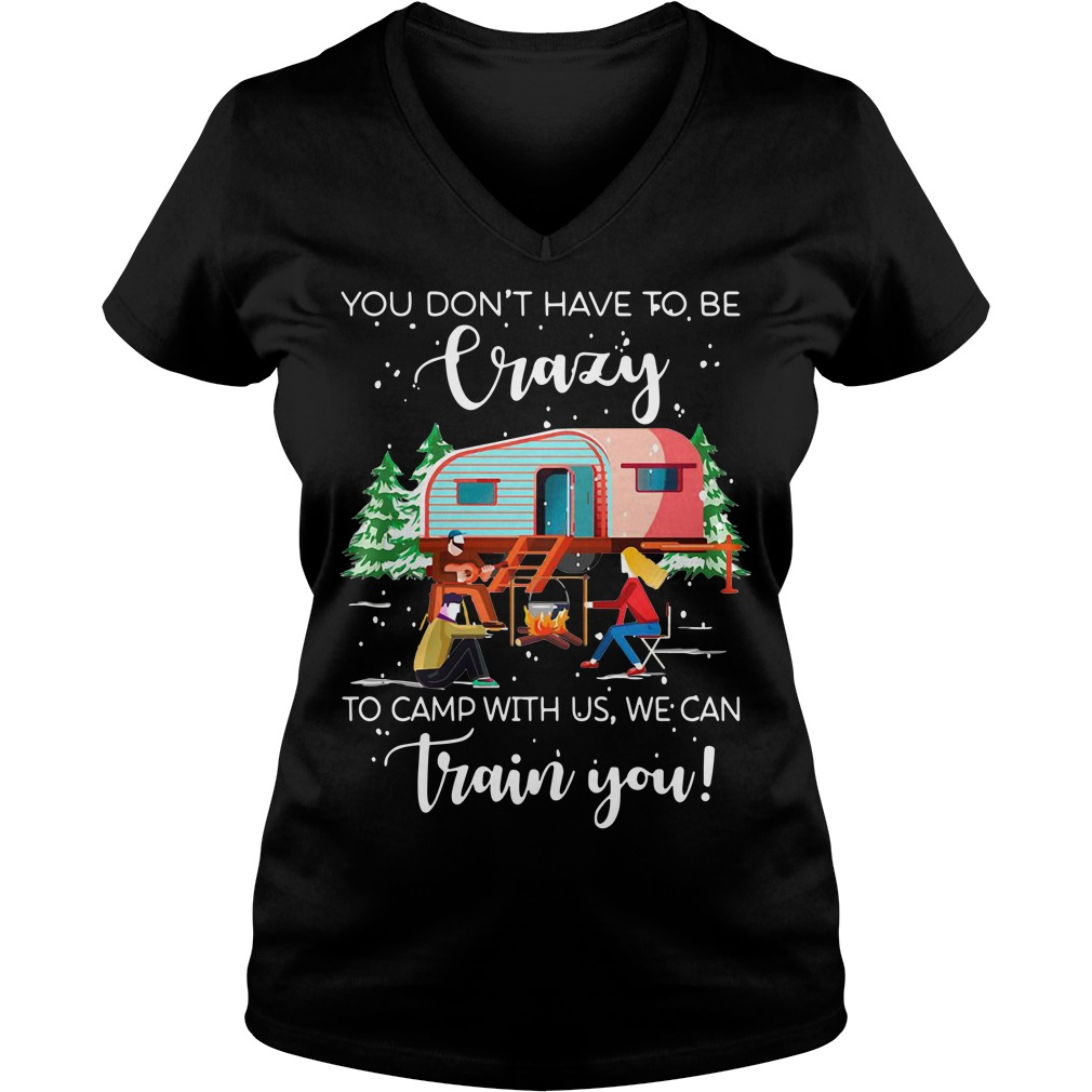 Christmas you don't have to be crazy to camp with us we can train you V-neck T-shirt