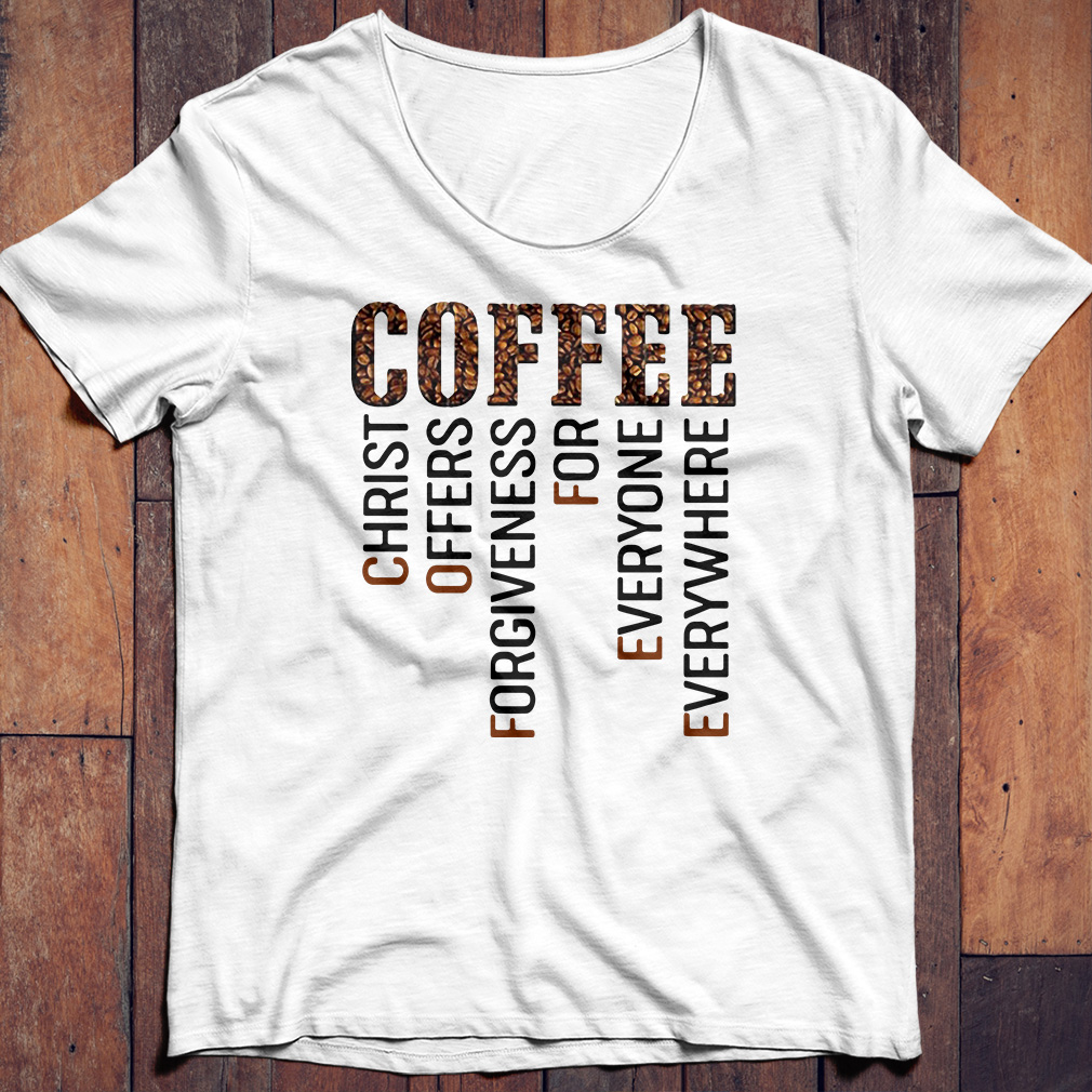 Coffee christ offers forgiveness for everyone everywhere shirt