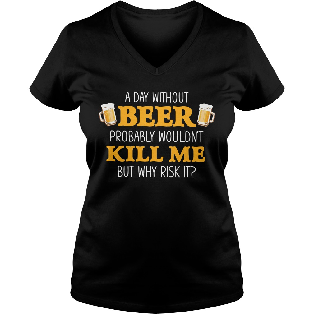 A day without beer probably wouldn't kill me but why risk it V-neck T-shirt