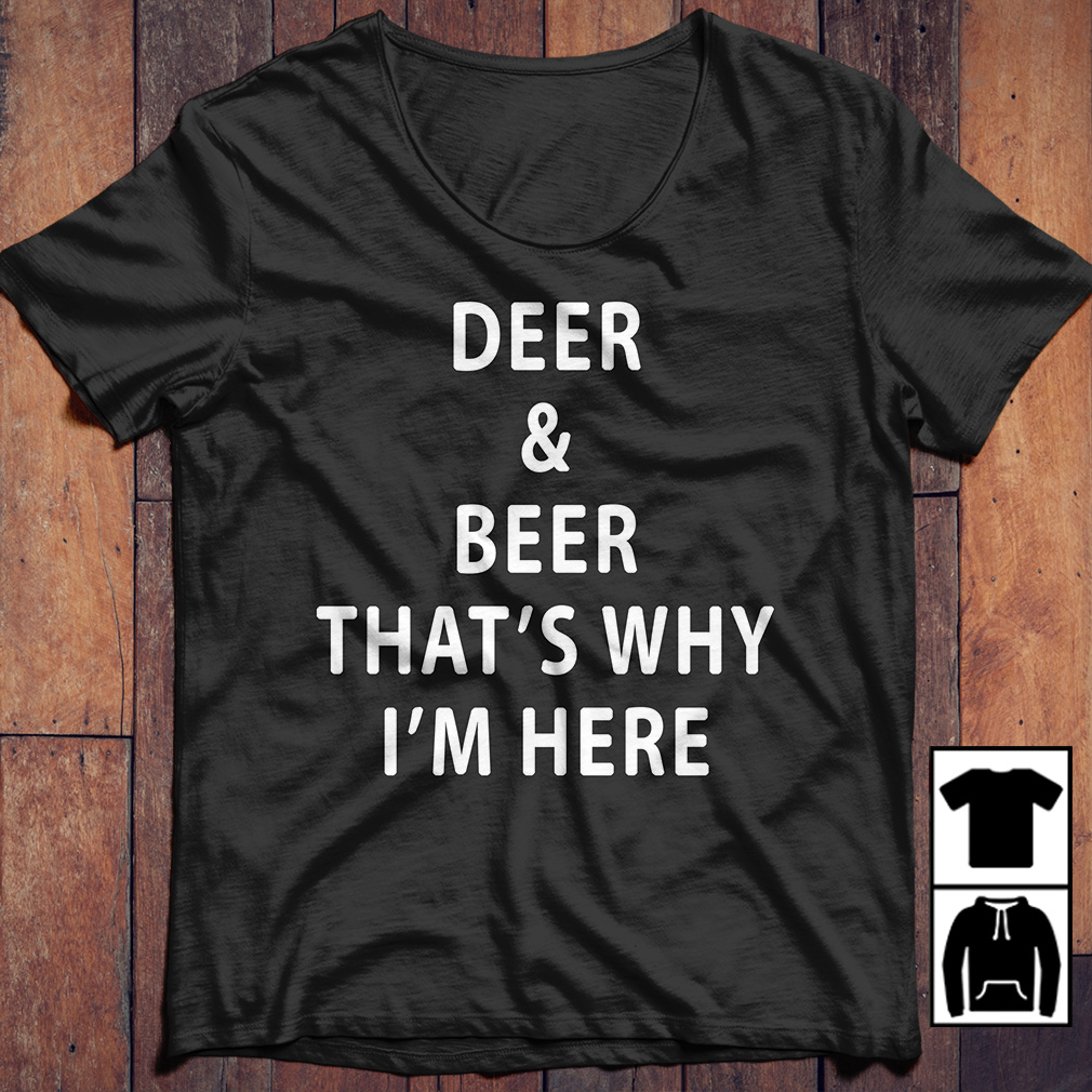 Deer and beer that's why I'm here shirt