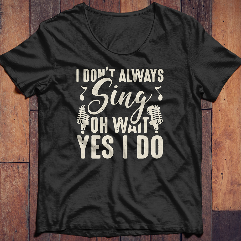I don't always sing oh wait yes I do shirt