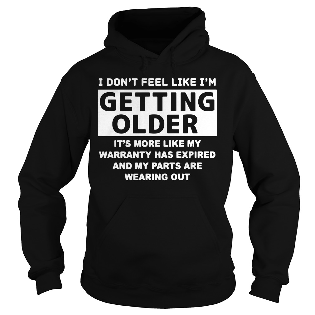 I don't feel like I'm getting older it's more like my warranty has expired Hoodie