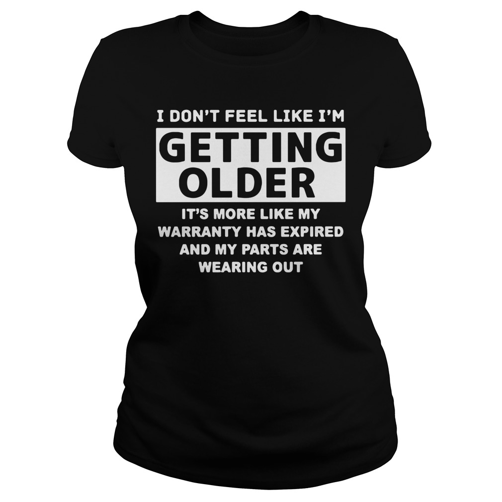 I don't feel like I'm getting older it's more like my warranty has expired Ladies tee