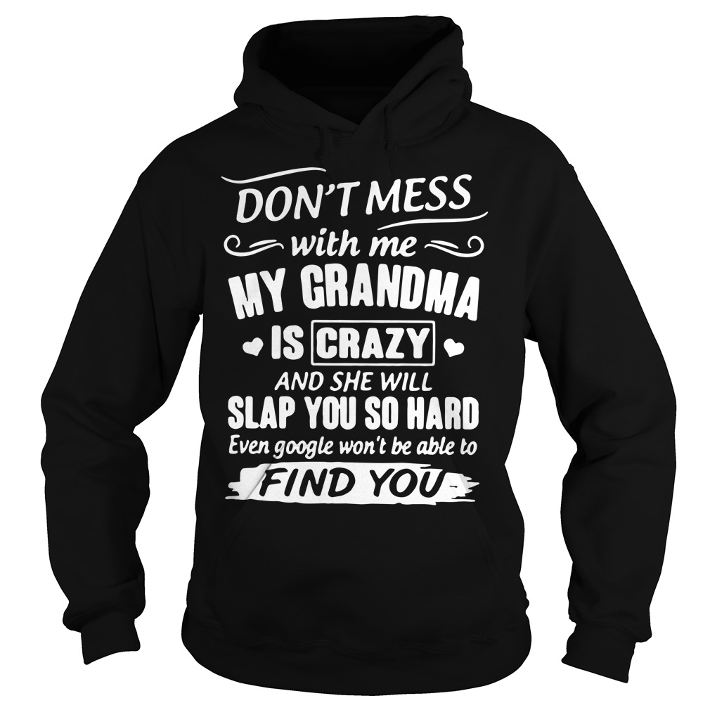 Don't mess with me my grandma is crazy and she will slap you Hoodie