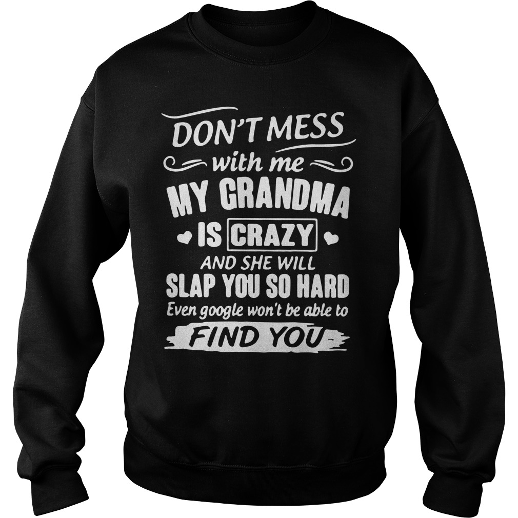 Don't mess with me my grandma is crazy and she will slap you Sweater