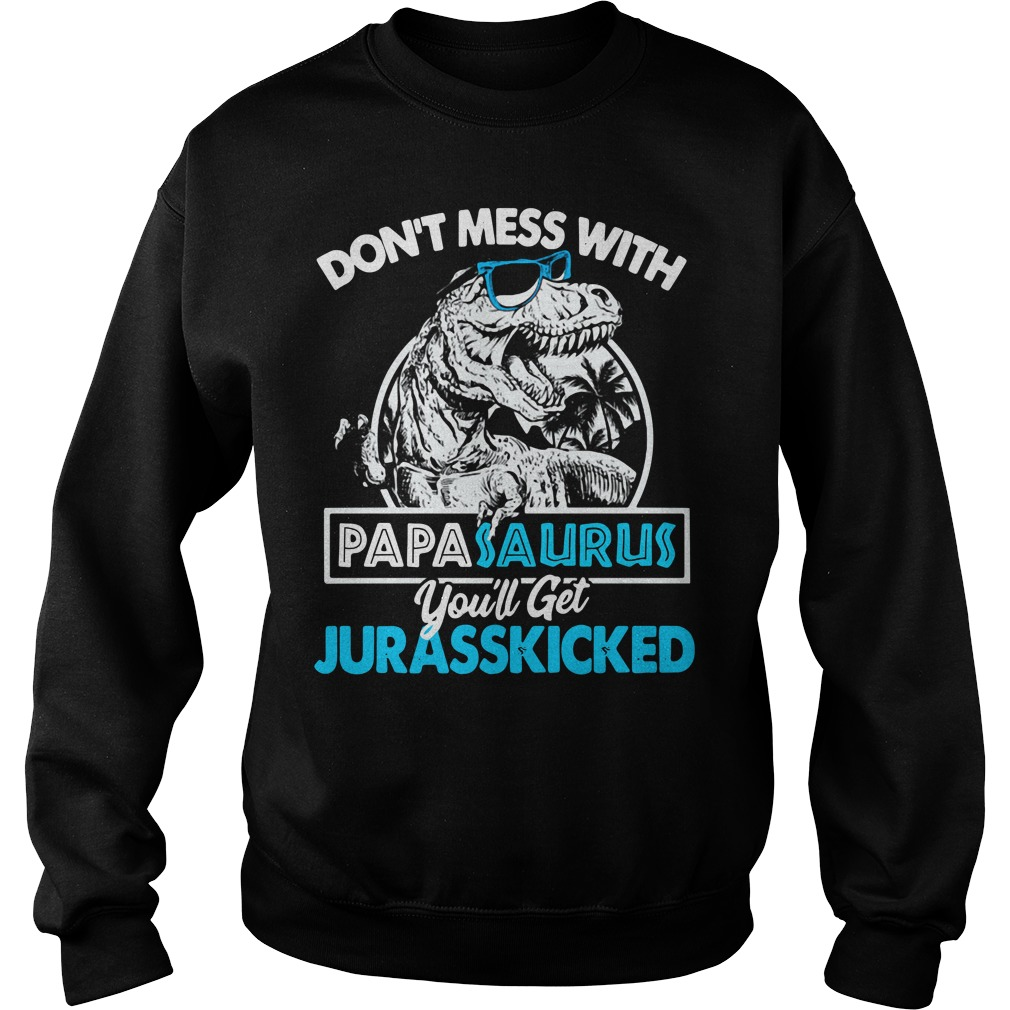 Don't mess with Papasaurus you'll get Jurasskicked Sweater
