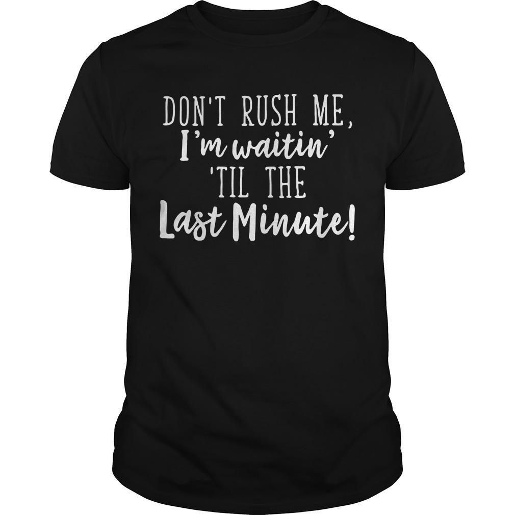 Don't Rush Me I'm Waiting til the Last Minute Guys shirt