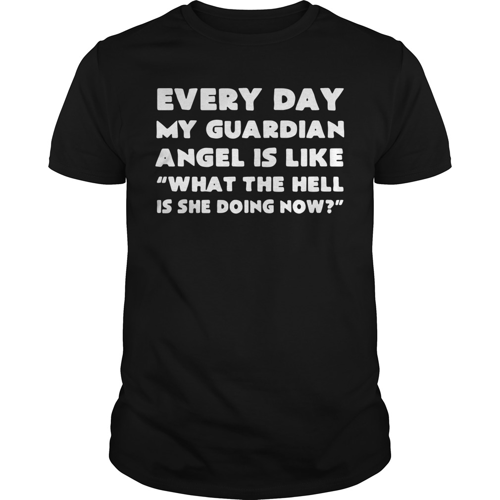 Every day my guardian angel is like what the hell is she doing now Guys shirt