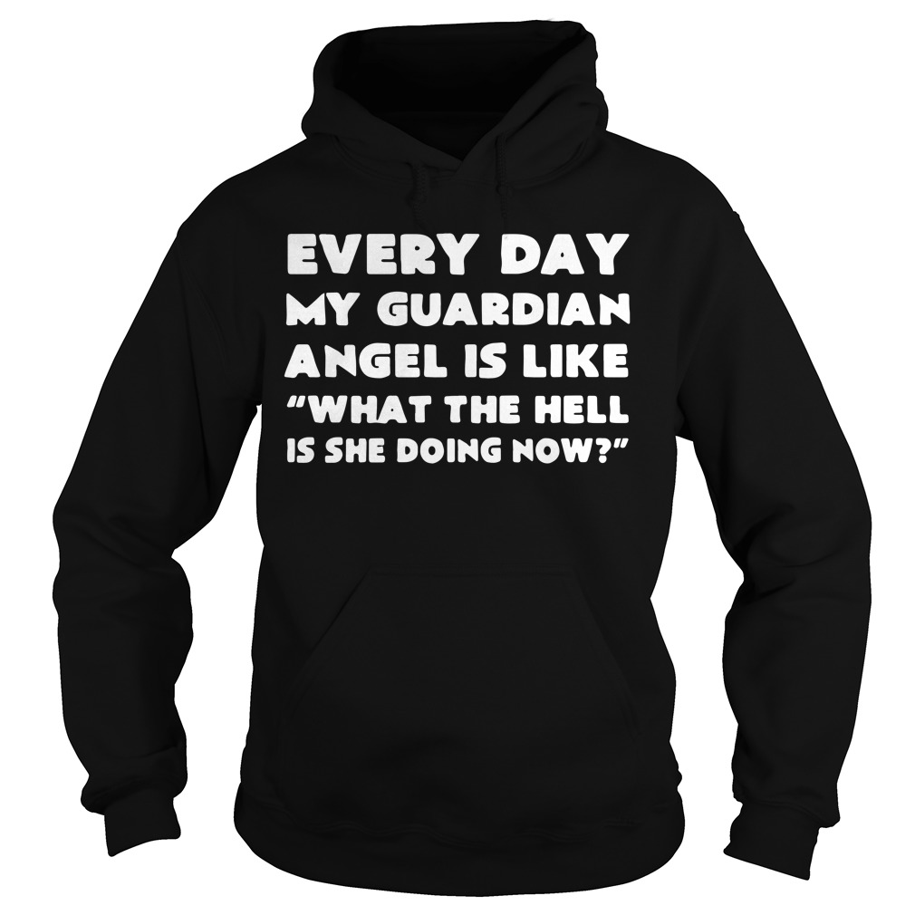 Every day my guardian angel is like what the hell is she doing now Hoodie