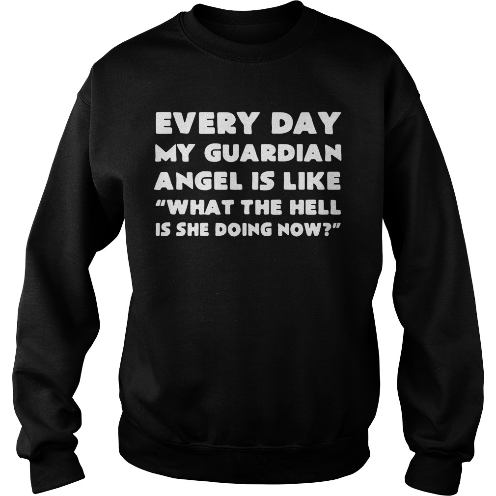 Every day my guardian angel is like what the hell is she doing now Sweater