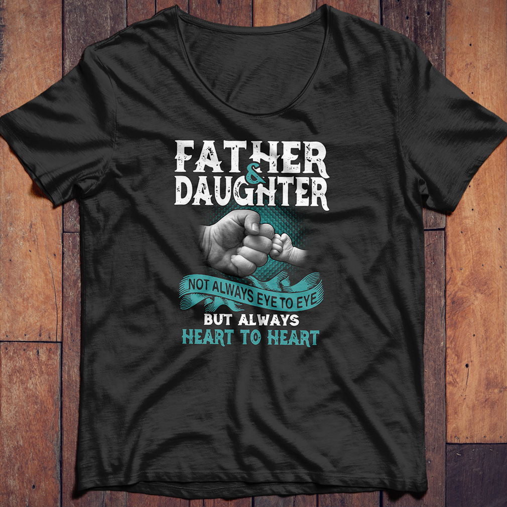 Father and daughter not always eye to eye but heart to heart shirt