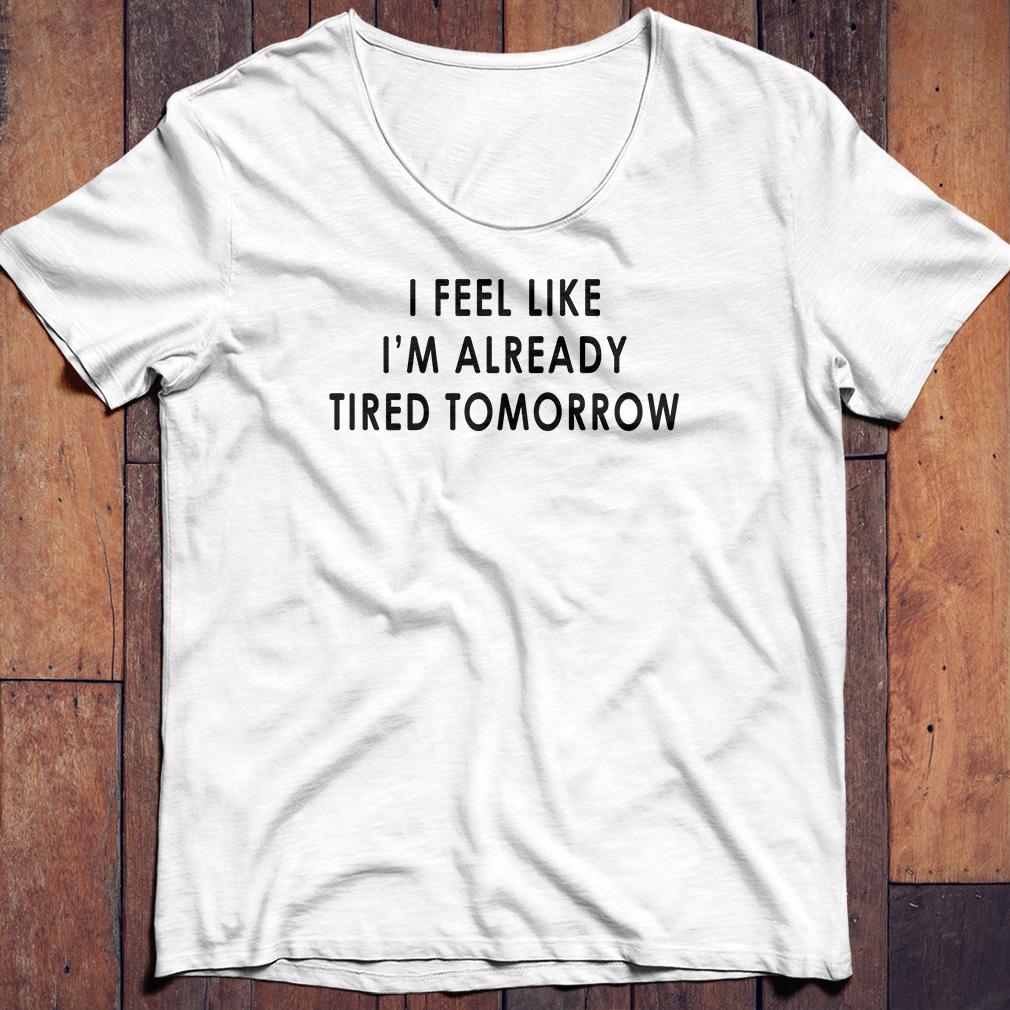 I feel like I'm already tired tomorrow shirt
